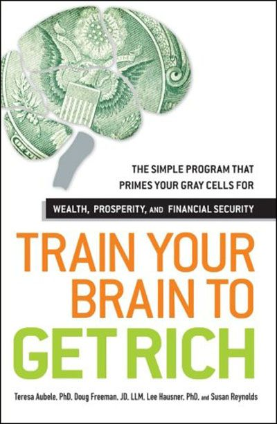 Train Your Brain to Get Rich The Simple Program That Primes Your Gray Cells for Wealth, Prosperity, ...