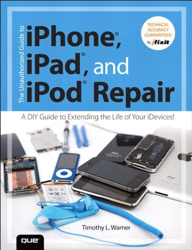 The Unauthorized Guide to iPhone, iPad, and iPod Repair: A DIY Guide to Extending the Life of Your iDevices (EPUB)