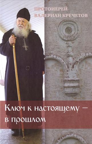 Прот. Валериан Кречетов - Ключ к настоящему — в прошлом [2014, DOC / EPUB, RUS]