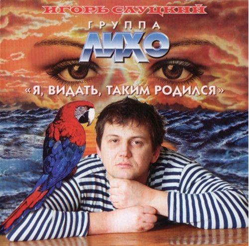 Игорь Слуцкий и группа Лихо - Я, видать, таким родился / [1998, Шансон, FLAC]