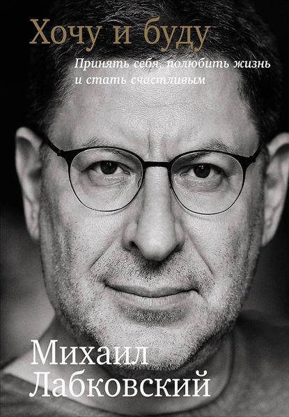 Михаил Лабковский - Хочу и буду: Принять себя, полюбить жизнь и стать счастливым (2017) PDF