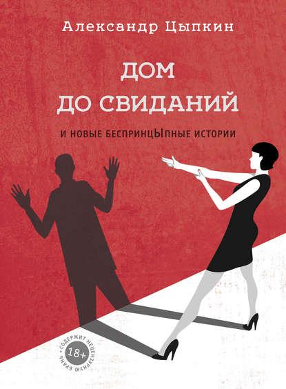 Александр Цыпкин - Дом до свиданий и новые беспринцЫпные истории (2017) FB2