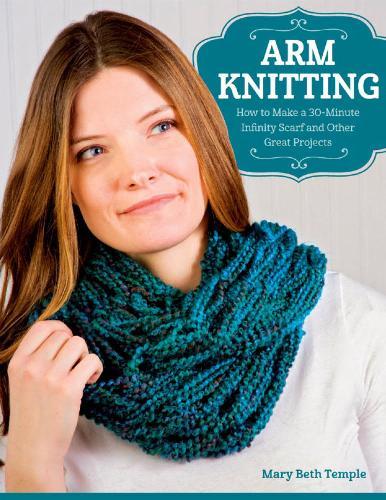 Mary Beth Temple - Arm Knitting: How to Make a 30-Minute Infinity Scarf and Other Great Projects / Вязание с помощью рук: как за 30 минут сделать длинный шарф и другие великолепныевещи [2014, EPUB / PDF, ENG]