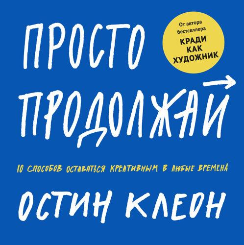 Обложка книги Kleon A. / Клеон О. - Просто продолжай. 10 способов оставаться креативным в любые времена [2020, PDF, RUS]