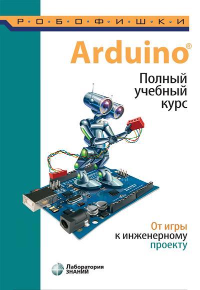 Arduino. Полный учебный курс. От игры к инженерному проекту